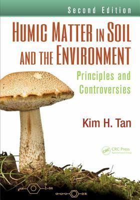 Humic Matter in Soil and the Environment: Principles and Controversies, Second Edition Kim H. Tan