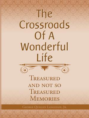 The Crossroads of a Wonderful Life: Treasured and Not So Treasured Memories George Quigley Langstaff Jr.