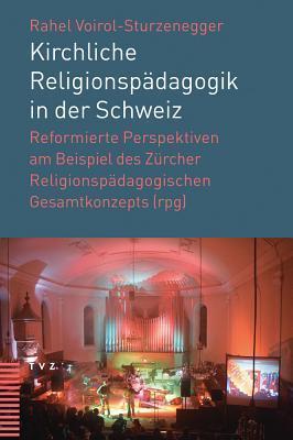 Kirchliche Religionspadagogik in Der Schweiz: Reformierte Perspektiven Am Beispiel Des Zurcher Religionspadagogischen Gesamtkonzepts Rahel Voirol-Sturzenegger
