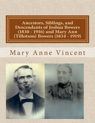 Ancestors, Siblings, and Descendants of Joshua Bowers (1830 - 1916) and Mary Ann (Tillotson) Bowers (1834 - 1919)  by  Mary Anne Vincent