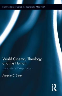 World Cinema, Theology, and the Human: Humanity in Deep Focus  by  Antonio Sison