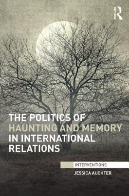 The Politics of Haunting and Memory in International Relations  by  Jessica Auchter