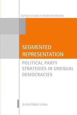 Segmented Representation: Political Party Strategies in Unequal Democracies Juan Pablo Luna Farina