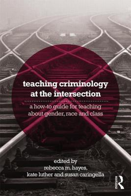 Teaching Criminology at the Intersection: A How-To Guide for Teaching about Gender, Race, Class and Sexuality  by  Rebecca M Hayes Smith