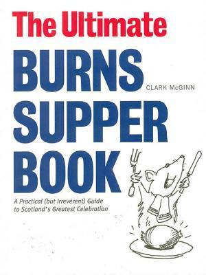 The Ultimate Burns Supper Book: A Practical (But Irreverant) Guide to Scotlands Greatest Celebration Clark McGinn