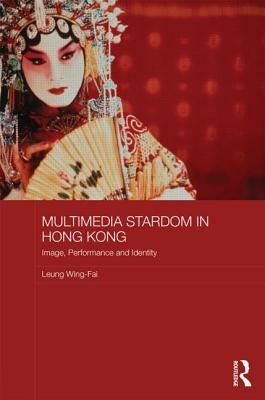 Multimedia Stardom in Hong Kong: Image, Performance and Identity Leung Wing-Fai