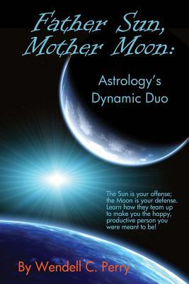 Father Sun, Mother Moon: Astrologys Dynamic Duo Wendell C Perry