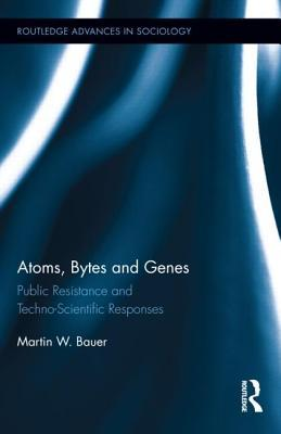 Atoms, Bytes and Genes: Public Resistance and Techno-Scientific Responses Martin Bauer