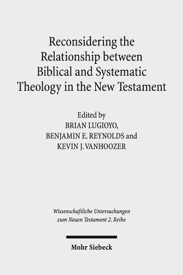 Reconsidering the Relationship Between Biblical and Systematic Theology in the New Testament: Essays  by  Theologians and New Testament Scholars by Benjamin E. Reynolds