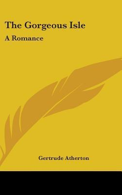 The Gorgeous Isle: A Romance  by  Gertrude Atherton