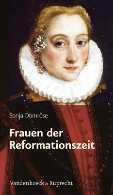 Frauen Der Reformationszeit: Gelehrt, Mutig Und Glaubensfest  by  Sonja Domrose