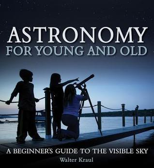 Astronomy for Young and Old: A Beginners Guide to the Visible Sky Walter Kraul
