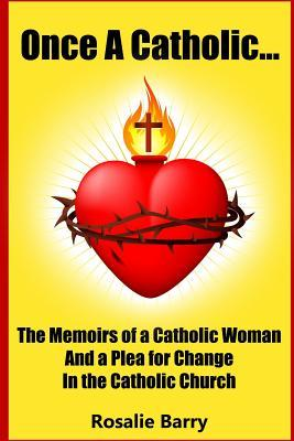 Once a Catholic...: The Memoirs of a Catholic Woman and a Plea for Change in the Catholic Church  by  Rosalie Barry