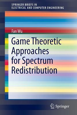 Game Theoretic Approaches for Spectrum Redistribution  by  Fan  Wu