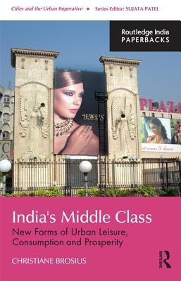 Indias Middle Class: New Forms of Urban Leisure, Consumption and Prosperity Christiane Brosius