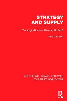 Strategy and Supply (Rle the First World War): The Anglo-Russian Alliance 1914-1917 Keith Neilson