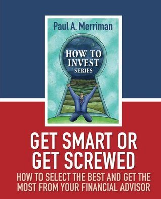 Get Smart or Get Screwed: How To Select The Best and Get The Most From Your Financial Advisor Paul A. Merriman