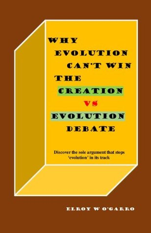 WHY EVOLUTION CANNOT WIN THE CREATION VS EVOLUTION DEBATE  by  Elroy OGarro