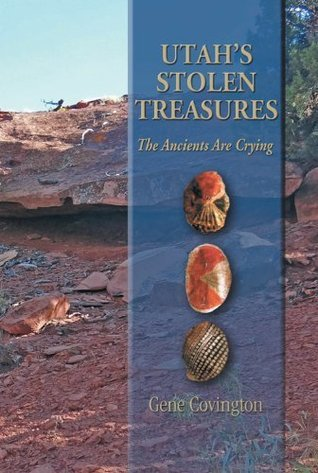 Utahs Stolen Treasures : The Ancients Are Crying Gene Covington
