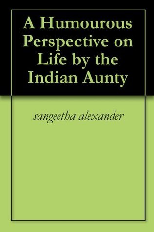 A Humourous Perspective on Life the Indian Aunty by Sangeetha Alexander