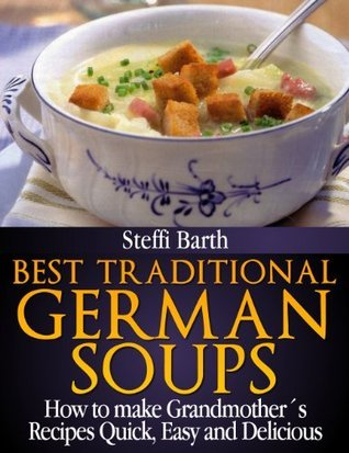 Best Traditional German Soups - How to make Grandmother´s Recipes Quick, Easy and Delicious  by  Steffi Barth