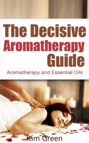 The Decisive Aromatherapy Guide: Aromatherapy and Essential Oils Kim Green