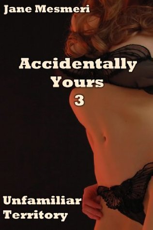 Accidentally Yours 3 - Unfamiliar Territory  by  Jane Mesmeri