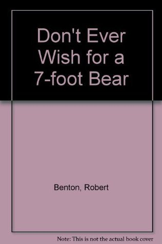 Dont Ever Wish For A 7 Foot Bear  by  Robert Benton