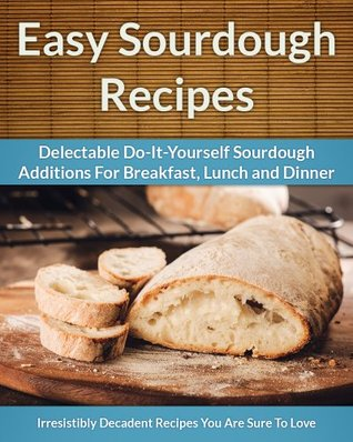Sourdough Recipes - Delectable Do-It-Yourself Sourdough Recipes For Breakfast, Lunch and Dinner  by  Scarlett Aphra