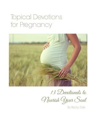Topical Devotions for Pregnancy: 13 Devotions to Nourish Your Soul  by  Becky Zale