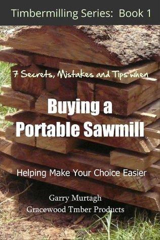 THE 7 SECRETS, MISTAKES AND TIPS WHEN BUYING A PORTABLE SAWMILL Garry Murtagh