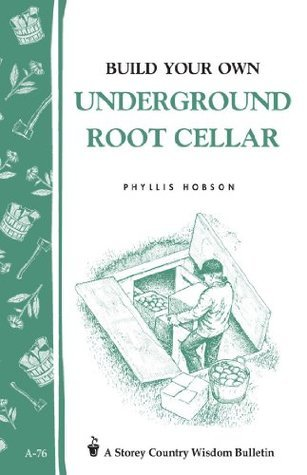 Build Your Own Underground Root Cellar: Storey Country Wisdom Bulletin A-76  by  Phyllis Hobson