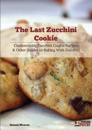 The Last Zucchini Cookie: Customizable Zucchini Cookie Recipes and Other Guides to Baking with Zucchini Dennis Weaver