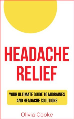Headache Relief: Your Ultimate Guide To Migraines And Headache Solutions Olivia Cooke