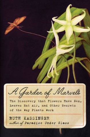 The Garden of Marvels: How We Discovered that Flowers Have Sex, Leaves Eat Air, and Other Secrets of the Way Plants Work  by  Ruth Kassinger