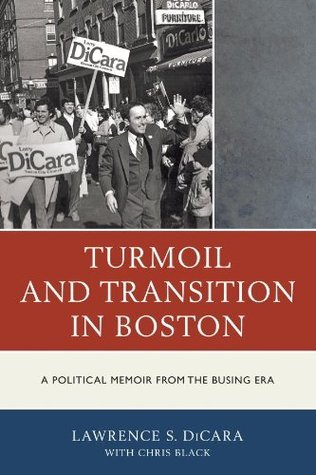 Turmoil and Transition in Boston: A Political Memoir from the Busing Era  by  Lawrence S Dicara