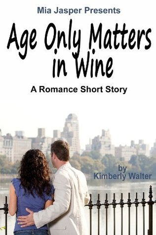 Age Only Matters in Wine: A Romance Short Story Kimberly Walter