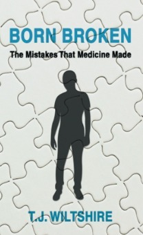 Born Broken: The Mistakes That Medicine Made T.J. Wiltshire