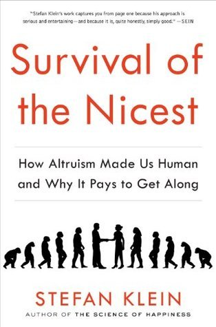 Survival of the Nicest: How Altruism Made Us Human and Why It Pays to Get Along Stefan Klein