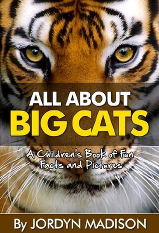 All About Big Cats: Another All About Book in the Childrens Picture and Fact Book Series (All About Childrens Fun Facts and Pictures Books) Jordyn Madison