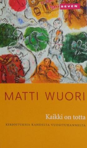 Kaikki on totta: Kirjoituksia kahdelta vuosituhannelta Matti Wuori