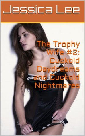 The Trophy Wife #2: Cuckold Daydreams and Cuckold Nightmares  by  Jessica  Lee