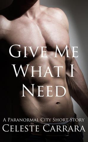 Give Me What I Need (Paranormal City, #2.5) Celeste Carrara