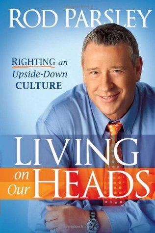 Living On Our Heads: Righting an Upside-Down Culture Rod Parsley
