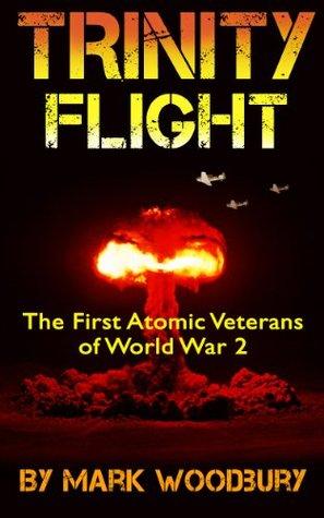 Trinity Flight: The First Atomic Veterans of World War 2  by  Mark Woodbury