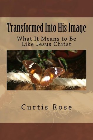 Transformed Into His Image - 2nd Edition: What It Means to Be Like Jesus Christ Curtis Rose