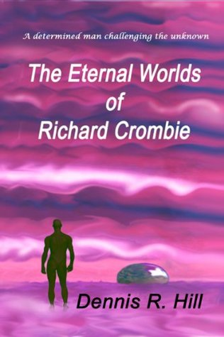 The Eternal Worlds of Richard Crombie Dennis R. Hill