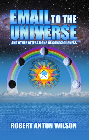 Email to the Universe and Other Alterations of Consciousness Robert Anton Wilson