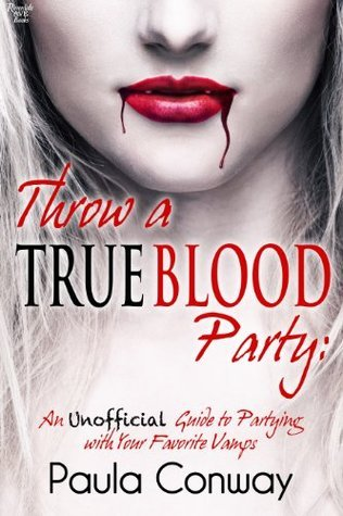 Throw a True Blood Party: An Unofficial Guide to Partying with Your Favorite Vamps Paula Conway