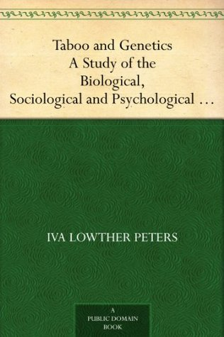 Taboo and Genetics A Study of the Biological, Sociological and Psychological Foundation of the Family Iva Lowther Peters